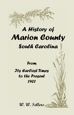 A History of Marion County, South Carolina, from Its Earliest Times to the Present, 1901 - Sellers, W W