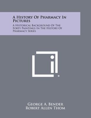 A History of Pharmacy in Pictures: A Historical Background of the Forty Paintings in the History of Pharmacy Series - Bender, George A