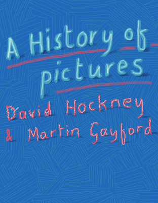 A History of Pictures: From the Cave to the Computer Screen - Hockney, David, and Gayford, Martin