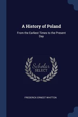 A History of Poland: From the Earliest Times to the Present Day - Whitton, Frederick Ernest