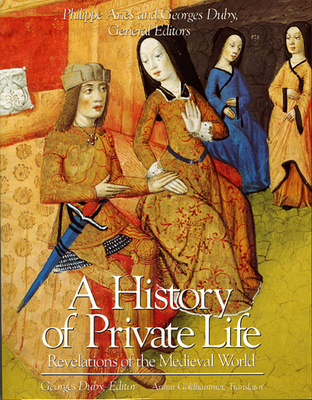 A History of Private Life, Volume II: Revelations of the Medieval World - Goldhammer, Arthur (Translated by), and Aries, Phillippe (Editor), and Duby, Georges, Professor (Editor)
