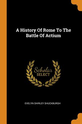 A History of Rome to the Battle of Actium - Shuckburgh, Evelyn Shirley