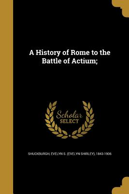 A History of Rome to the Battle of Actium; - Shuckburgh, Evelyn S (Evelyn Shirley) (Creator)