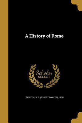 A History of Rome - Leighton, R F (Robert Fowler) 1838- (Creator)