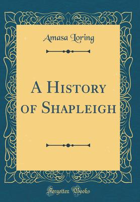 A History of Shapleigh (Classic Reprint) - Loring, Amasa