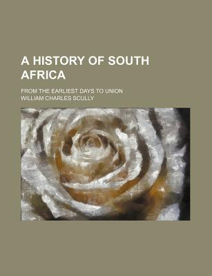 A History of South Africa; From the Earliest Days to Union - Scully, William Charles
