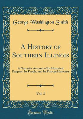 A History of Southern Illinois, Vol. 3: A Narrative Account of Its Historical Progress, Its People, and Its Principal Interests (Classic Reprint) - Smith, George Washington