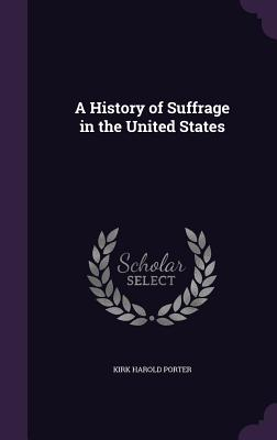 A History of Suffrage in the United States - Porter, Kirk Harold
