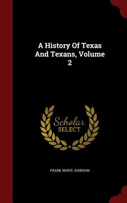 A History of Texas and Texans, Volume 2 - Johnson, Frank White