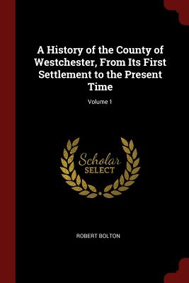 A History of the County of Westchester, from Its First Settlement to the Present Time; Volume 1 - Bolton, Robert