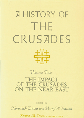 A History of the Crusades, Volume V: The Impact of the Crusades on the Near East - Setton, Kenneth M (Editor), and Zacour, Norman P (Editor), and Hazard, Harry W (Editor)
