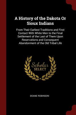 A History of the Dakota or Sioux Indians: From Their Earliest Traditions and First Contact with White Men to the Final Settlement of the Last of Them Upon Reservations and Consequent Abandonment of the Old Tribal Life - Robinson, Doane