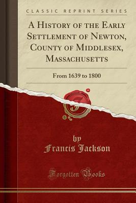 A History of the Early Settlement of Newton, County of Middlesex, Massachusetts: From 1639 to 1800 (Classic Reprint) - Jackson, Francis