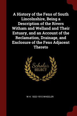 A History of the Fens of South Lincolnshire, Being a Description of the Rivers Witham and Welland and Their Estuary, and an Account of the Reclamation, Drainage, and Enclosure of the Fens Adjacent Thereto - Wheeler, W H 1832-1915