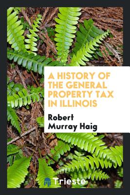 A History of the General Property Tax in Illinois - Haig, Robert Murray, PhD
