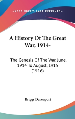 A History of the Great War, 1914-: The Genesis of the War, June, 1914 to August, 1915 (1916) - Davenport, Briggs