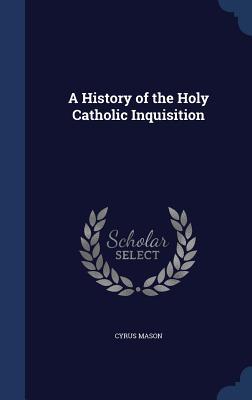 A History of the Holy Catholic Inquisition - Mason, Cyrus