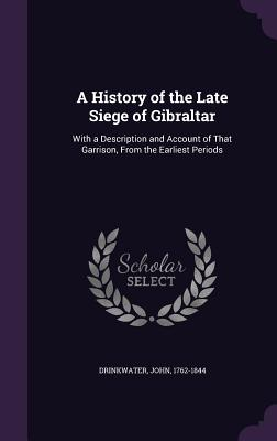 A History of the Late Siege of Gibraltar: With a Description and Account of That Garrison, from the Earliest Periods - Drinkwater, John