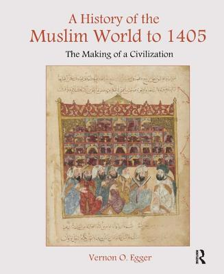 A History of the Muslim World to 1405: The Making of a Civilization - Egger, Vernon