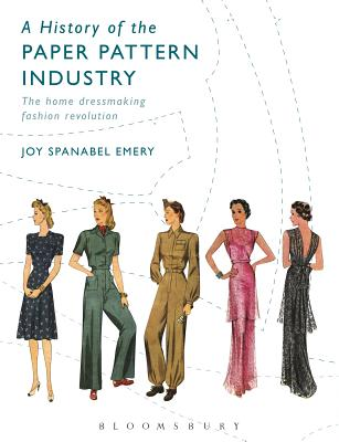 A History of the Paper Pattern Industry: The Home Dressmaking Fashion Revolution - Emery, Joy Spanabel
