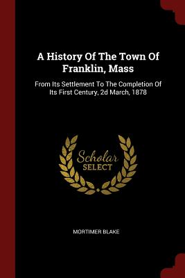 A History of the Town of Franklin, Mass: From Its Settlement to the Completion of Its First Century, 2D March, 1878 - Blake, Mortimer