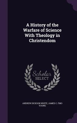 A History of the Warfare of Science with Theology in Christendom - White, Andrew Dickson, and Young, James C Fmo