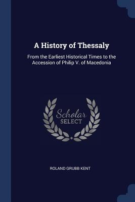 A History of Thessaly: From the Earliest Historical Times to the Accession of Philip V. of Macedonia - Kent, Roland Grubb