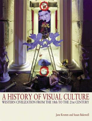 A History of Visual Culture: Western Civilization from the 18th to the 21st Century - Kromm, Jane (Editor), and Bakewell, Susan Benforado (Editor)
