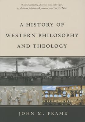A History of Western Philosophy and Theology - Frame, John M