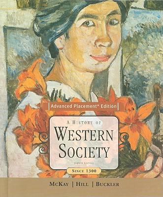 A History of Western Society, Advanced Placement Edition: Since 1300 - McKay, John P, and Hill, Bennett D, and Buckler, John