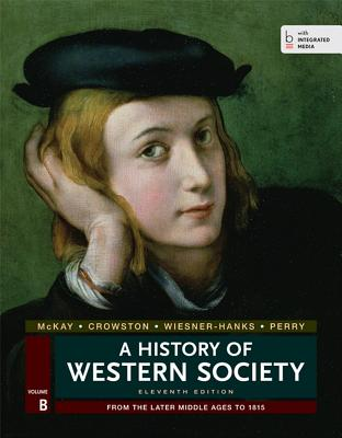 A History of Western Society, Volume B: From the Later Middle Ages to 1815 - McKay, John P, and Crowston, Clare Haru, and Wiesner-Hanks, Merry E