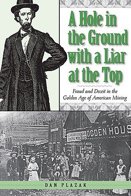 A Hole in the Ground with a Liar at the Top: Fraud and Deceit in the Golden Age of American Mining - Plazak, Dan