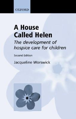 A House Called Helen: The Development of Hospice Care for Children - Worswick, Jacqueline