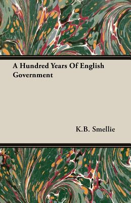 A Hundred Years of English Government - Smellie, K B