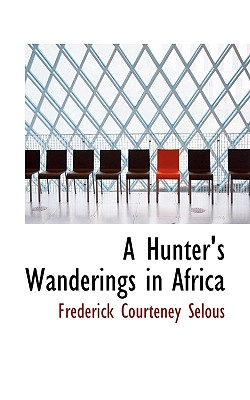 A Hunter's Wanderings in Africa - Selous, Frederick Courteney