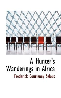 A Hunter's Wanderings in Africa - Selous, Frederick Courteney
