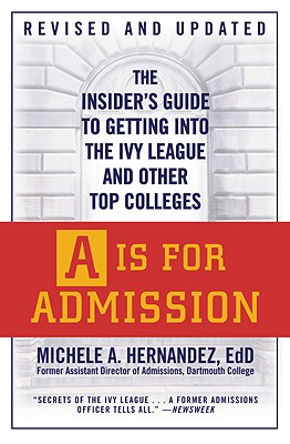 A is for Admission: The Insider's Guide to Getting Into the Ivy League and Other Top Colleges - Hernández, Michele A