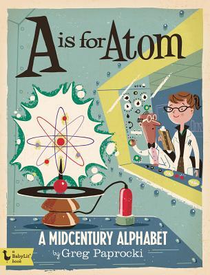 A is for Atom: A Midcentury Alphabet: A Midcentury Alphabet - Paprocki, Greg (Illustrator)
