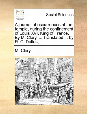 A Journal of Occurrences at the Temple, During the Confinement of Louis XVI, King of France. by M. Clery, ... Translated ... by R. C. Dallas, ... - Clery, M