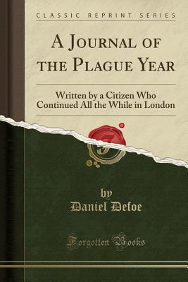 A Journal of the Plague Year: Written by a Citizen Who Continued All the While in London (Classic Reprint) - Defoe, Daniel