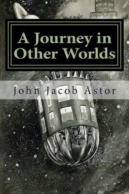 A Journey in Other Worlds: A Romance of the Future - Astor, John Jacob