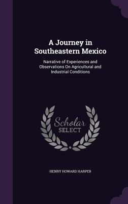 A Journey in Southeastern Mexico: Narrative of Experiences and Observations on Agricultural and Industrial Conditions - Harper, Henry Howard