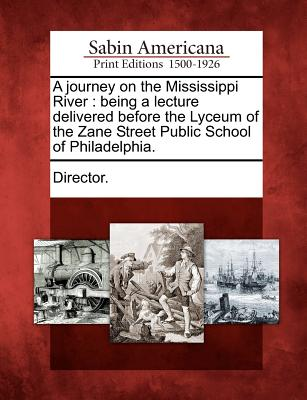 A Journey on the Mississippi River: Being a Lecture Delivered Before the Lyceum of the Zane Street Public School of Philadelphia. - Director (Creator)