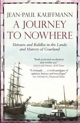 A Journey to Nowhere: Among the Lands and History of Courland - Kauffmann, Jean-Paul, and Cameron, Euan, Professor (Translated by)