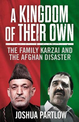 A Kingdom of Their Own: The Family Karzai and the Afgan Disaster - Partlow, Josh