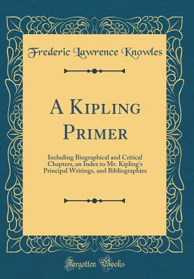 A Kipling Primer: Including Biographical and Critical Chapters, an Index to Mr. Kipling's Principal Writings, and Bibliographies (Classic Reprint) - Knowles, Frederic Lawrence