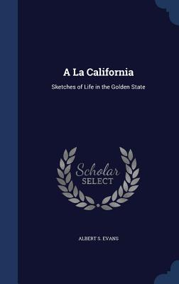 a la California: Sketches of Life in the Golden State - Evans, Albert S