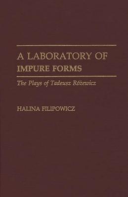 A Laboratory of Impure Forms: The Plays of Tadeusz Rozewicz - Filipowicz, Halina