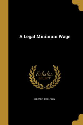 A Legal Minimum Wage - O'Grady, John 1886- (Creator)