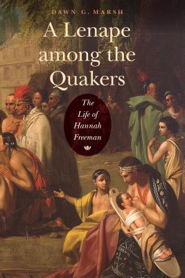 A Lenape Among the Quakers: The Life of Hannah Freeman - Marsh, Dawn G